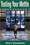 Testing Your Mettle : Tough Problems and Real-World Solutions for Middle and High School Teachers, Alexandrowicz, Harry J., 0761977538