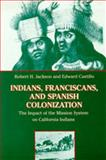 Indians, Franciscans, and Spanish Colonization : The Impact of the Mission System on California Indians, Jackson, Robert H. and Castillo, Edward D., 0826317537