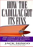 How the Cadillac Got Its Fins : And Other True Tales from the Annals of Business and Marketing, Mingo, Jack, 0887307531