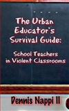 The Urban Educator's Survival Guide : School Teachers in Violent Classrooms, Dennis Nappi II, 099113754X