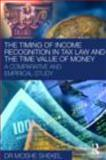 The Timing of Income Recognition in Tax Law and the Time Value of Money : A Comparative and Empirical Study, Shekel, Moshe, 0415477549