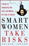Smart Women Take Risks : Six Steps for Conquering Your Fears and Making the Leap to Success, Lerner, Helene, 0071467548