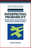Interpreting Probability : Controversies and Developments in the Early Twentieth Century, Howie, David, 0521037549