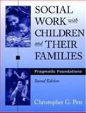 Social Work with Children and Their Families : Pragmatic Foundations, Petr, Christopher G., 0195157559