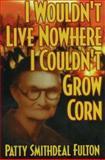 I Wouldn't Live No Where I Couldn't Grow Corn, Patty S. Fulton, 0932807550