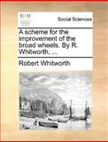 A Scheme for the Improvement of the Broad Wheels by R Whitworth, Robert Whitworth, 1170087558