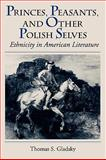 Princes, Peasants, and Other Polish Selves : Ethnicity in American Literature, Gladsky, Thomas S., 1558497552