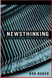Newsthinking : The Secret of Making Your Facts Fall into Place, Baker, Bob, 0321087569