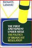 The First Amendment under Siege Vol. 62 : The Politics of Broadcast Regulation, Labunski, Richard E., 031322756X