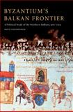 Byzantium's Balkan Frontier : A Political Study of the Northern Balkans, 900-1204, Stephenson, Paul, 052102756X