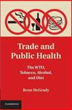 Trade and Public Health : The WTO, Tobacco, Alcohol, and Diet, McGrady, Benn, 1107657563