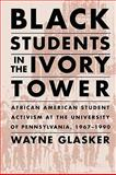 Black Students in the Ivory Tower : African American Student Activism at the University of Pennsylvania, 1967-1990, Glasker, Wayne C., 1558497560