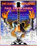 The Guitar Explained : The Mysteries of the Guitar Revealed, Santa Maria, Paul, 0615447562