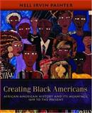 Creating Black Americans : African-American History and Its Meanings, 1619 to the Present, Painter, Nell Irvin, 0195137566