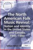 The North American Folk Music Revival : Nation and Identity in the United States and Canada 1945-1980, Mitchell, Gillian, 0754657566