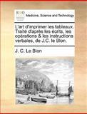L' Art D'Imprimer les Tableaux Traité D'Après les Écrits, les Opérations and les Instructions Verbales, de J C le Blon, J. C. Le Blon, 1140927574