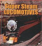Super Steam Locomotives, Brian Solomon, 0760307571