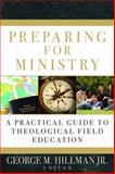Preparing for Ministry : A Practical Guide to Theological Field Education, Hillman, George M., Jr. and Hillman Jr., George M., 0825427576