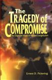 The Tragedy of Compromise : The Origin and Impact of the New Evangelicalism, Ernest D. Pickering, 0890847576