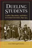 Dueling Students : Conflict, Masculinity, and Politics in German Universities, 1890-1914, Zwicker, Lisa Fetheringill, 0472117572