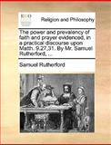 The Power and Prevalency of Faith and Prayer Evidenced, in a Practical Discourse upon Matth 9 27,31 by Mr Samuel Rutherford, Samuel Rutherford, 1170677576