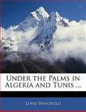 Under the Palms in Algeria and Tunis, Lewis Wingfield, 1142477576