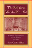The Religious World of Kirti Sri : Buddhism, Art, and Politics of Late Medieval Sri Lanka, Holt, John Clifford, 0195107578