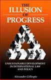 The Illusion of Progress : Unsustainable Development in International Law and Policy, Gillespie, Alexander, 1853837571