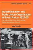 Industrialisation and Trade Union Organization in South Africa, 1924-1955 : The Rise and Fall of the South African Trades and Labour Council, Lewis, Jon E., 0521317584