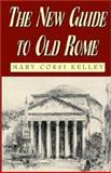 The New Guide to Old Rome, Mary Corsi Kelley, 1401047580