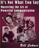 It's Not What You Say : Mastering the Art of Powerful Communication, Cakmis, Bill, 1882897587
