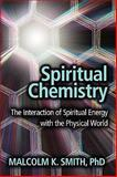Spiritual Chemistry : The Interaction of Spiritual Energy with the Physical World, Smith, Malcolm K., 1933817585