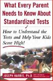 What Every Parent Needs to Know about Standardized Tests : How to Understand the Tests and Help Your Kids Score High!, Harris, Joseph, 0071377581