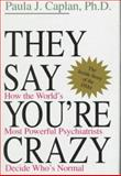They Say You're Crazy : How the World's Most Powerful Psychiatrists Decide Who Is Normal, Caplan, Paula J., 0201407582