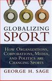 Globalizing Sport : How Organizations, Corporations, Media, and Politics Are Changing Sports, Sage, George H., 1594517584