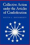 Collective Action under the Articles of Confederation, Dougherty, Keith L., 0521027586