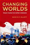 Changing Worlds : Vietnam's Transition from Cold War to Globalization, Elliott, David W. P., 0199377588