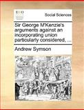 Sir George M'Kenzie's Arguments Against an Incorporating Union Particularly Considered, Andrew Symson, 1170607586