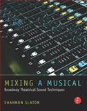 Mixing a Musical : Broadway Theatrical Sound Techniques, Slaton, Shannon, 0240817591