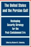 The United States and the Persian Gulf : Reshaping Security Strategy for the Post-Containment Era, Sokolsky, Richard D., 1410217590