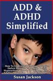 ADD and ADHD Simplified: How to Understand and Manage Attention Deficit Disorder and Attention Deficit Hyperactivity Disorder in Children, Kids and Adults, Susan Jackson, 1493557599