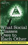 What Social Classes Owe to Each Other, Sumner, William, 1602067597