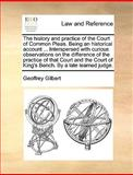 The History and Practice of the Court of Common Pleas Being an Historical Account Interspersed with Curious Observations on the Difference Of, Geoffrey Gilbert, 1170017592