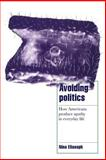 Avoiding Politics : How Americans Produce Apathy in Everyday Life, Eliasoph, Nina, 052158759X