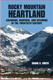 Rocky Mountain Heartland : Colorado, Montana, and Wyoming in the Twentieth Century, Smith, Duane A., 0816527598