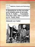 A Dissertation on the Sensible and Irritable Parts of Animals by M a Haller, Translated from the Latin with a Preface by M Tissot, M D, Albrecht von Haller, 1170097596