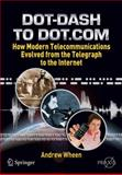 Dot-Dash to Dot. Com : How Modern Telecommunications Evolved from the Telegraph to the Internet, Wheen, Andrew, 1441967591