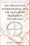 The Protestant International and the Huguenot Migration to Virginia, Lambert, David E., 1433107597
