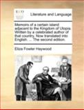 Memoirs of a Certain Island Adjacent to the Kingdom of Utopia Written by a Celebrated Author of That Country Now Translated into English the Se, Eliza Fowler Haywood, 1170517595