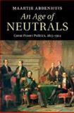 An Age of Neutrals : Great Power Politics, 1815-1914, Abbenhuis, Maartje, 1107037603